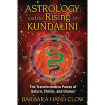 Astrology and the Rising of Kundalini: The Transformative Power of Saturn, Chiron, and Uranus by Barbara Hand Clow, 9781591431688