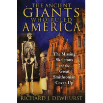 Ancient Giants Who Ruled America: The Missing Skeletons and the Great Smithsonian Cover-Up by Richard J. Dewhurst, 9781591431718