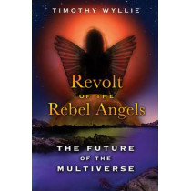 Revolt of the Rebel Angels: The Future of the Multiverse by Timothy Wyllie, 9781591431749