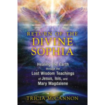 Return of the Divine Sophia: Healing the Earth through the Lost Wisdom Teachings of Jesus, Isis, and Mary Magdalene by Tricia McCannon, 9781591431954