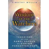 Wisdom of the Watchers: Teachings of the Rebel Angels on Earth's Forgotten Past by Timothy Wyllie, 9781591432067