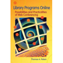 Library Programs Online: Possibilities and Practicalities of Web Conferencing by Thomas A. Peters, 9781591583493