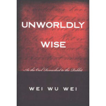 Unworldly Wise: As the Owl Remarked to the Rabbit by Wei Wu Wei, 9781591810193
