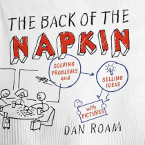 The Back of the Napkin: Solving Problems and Selling Ideas with Pictures by Dan Roam, 9781591842699