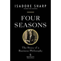 Four Seasons: The Story of a Business Philosophy by Isadore Sharp, 9781591845645