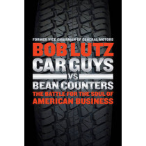 Car Guys Vs. Bean Counters: The Battle for the Soul of American Business by Bob Lutz, 9781591846222