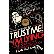 Trust Me, I'm Lying: Confessions of a Media Manipulator by Ryan Holiday, 9781591846284
