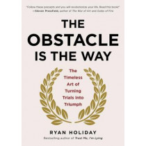 The Obstacle Is the Way: The Timeless Art of Turning Trials Into Triumph by Ryan Holiday, 9781591846352