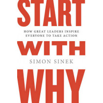 Start with Why: How Great Leaders Inspire Everyone to Take Action by Simon Sinek, 9781591846444