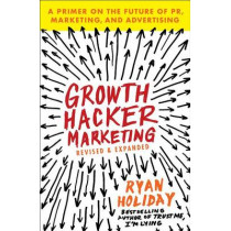 Growth Hacker Marketing: A Primer on the Future of Pr, Marketing, and Advertising by Ryan Holiday, 9781591847380