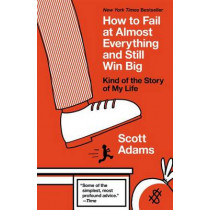 How to Fail at Almost Everything and Still Win Big: Kind of the Story of My Life by Scott Adams, 9781591847748