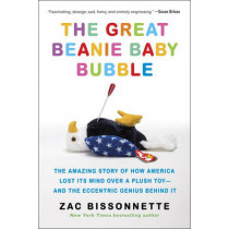 The Great Beanie Baby Bubble: The Amazing Story of How America Lost Its Mind Over a Plush Toy - and the Eccentric Genius Behind It by Zac Bissonnette, 9781591848004