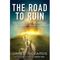 The Road to Ruin: The Global Elites' Secret Plan for the Next Financial Crisis by James Rickards, 9781591848080