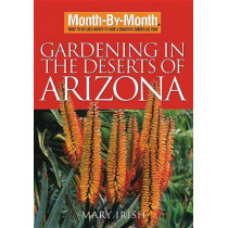 Month-By-Month Gardening in the Deserts of Arizona: What to Do Each Month to Have a Beautiful Garden All Year by Mary Irish, 9781591863458