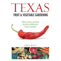 Texas Fruit & Vegetable Gardening: Plant, Grow, and Eat the Best Edibles for Texas Gardens by Greg Grant, 9781591865315
