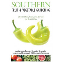 Southern Fruit & Vegetable Gardening: Plant, Grow, and Harvest the Best Edibles - Alabama, Arkansas, Georgia, Kentucky, Louisiana, Mississippi, Oklahoma & Tennessee by Katie Elzer-Peters, 9781591865650