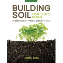 Building Soil: a Down-to-Earth Approach: Natural Solutions for Better Gardens & Yards by Elizabeth Murphy, 9781591866190