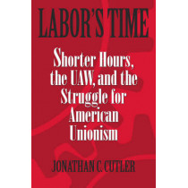 Labor's Time: Shorter Hours, the UAW, and the Struggle for American Unionism by Johnathan C. Cutler, 9781592132461
