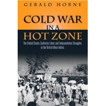 Cold War in a Hot Zone: The United States Confronts Labor and Independence Struggles in the British West Indies by Gerald C. Horne, 9781592136285