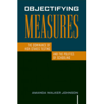 Objectifying Measures: The Dominance of High-Stakes Testing and the Politics of Schooling by Amanda Walker Johnson, 9781592139057