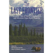 Last Frontier: Incredible Tales Of Survival, Exploration, And Adventure From Alaska Magazine by Alaska Magazine, 9781592285686