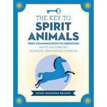 The Key to Spirit Animals: From Communication to Meditation: Advice and Exercises to Unlock Your Mystical Potential by Dawn Baumann Brunke, 9781592337484