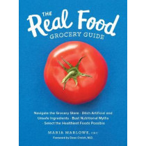 The Real Food Grocery Guide: Navigate the Grocery Store, Ditch Artificial and Unsafe Ingredients, Bust Nutritional Myths, and Select the Healthiest Foods Possible by Maria Marlowe, 9781592337552