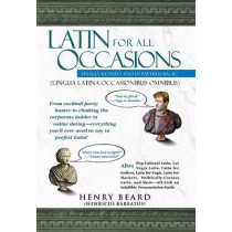 Latin for All Occasions: From Cocktail-Party Banter to Climbing the Corporate Ladder to Online Dating-- Everything You'll Ever Need to Say in Perfect Latin by Henry Beard, 9781592400805