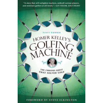 Homer Kelley's Golfing Machine: The Curious Quest that Solved Golf by Scott Gummer, 9781592405534