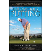 Unconscious Putting: Dave Stockton's Guide to Unlocking Your Signature Stroke by Dave Stockton, 9781592406609