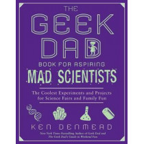 The Geek Dad Book for Aspiring Mad Scientists: The Coolest Experiments and Projects for Science Fairs and Family Fun by Ken Denmead, 9781592406883