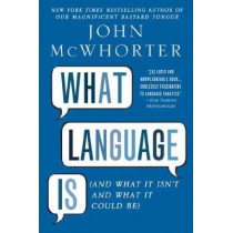 What Language Is: And What It Isn't and What It Could Be by Professor of Linguistics John McWhorter, 9781592407200