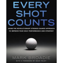 Every Shot Counts: Using the Revolutionary Strokes Gained Approach to Improve Your Golf Performance and Strategy by Mark Broadie, 9781592407507