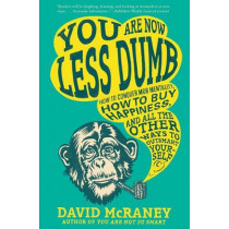 You Are Now Less Dumb: How to Conquer Mob Mentality, How to Buy Happiness, and All the Other Ways to Outsmart Yourself by David McRaney, 9781592408795