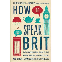How to Speak Brit: The Quintessential Guide to the King's English, Cockney Slang, and Other Flummoxing British Phrases by Christopher J Moore, 9781592408986