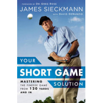 Your Short Game Solution: Mastering the Finesse Game from 120 Yards and In by James Sieckmann, 9781592409068