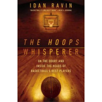 The Hoops Whisperer: On the Court and Inside the Heads of Basketball's Best Players by Idan Ravin, 9781592409372