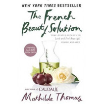 The French Beauty Solution: Time-Tested Secrets to Look and Feel Beautiful Inside and Out by Mathilde Thomas, 9781592409518