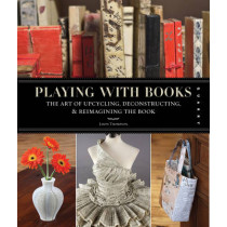 Playing with Books: The Art of Upcycling, Deconstructing, and Reimagining the Book by Jason Thompson, 9781592536009
