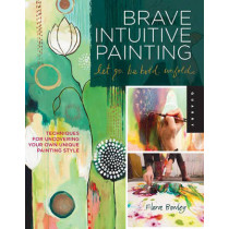 Brave Intuitive Painting-Let Go, be Bold, Unfold!: Techniques for Uncovering Your Own Unique Painting Style by Flora S. Bowley, 9781592537686