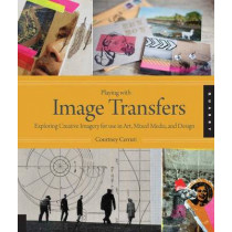 Playing with Image Transfers: Exploring Creative Imagery for Use in Art, Mixed Media, and Design by Courtney Cerruti, 9781592538560