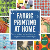 Fabric Printing at Home: Quick and Easy Fabric Design Using Fresh Produce and Found Objects - Includes Print Blocks, Textures, Stencils, Resists, and More by Julie B. Booth, 9781592539529
