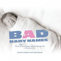 Bad Baby Names: The Worst True Names Parents Saddled Their Kids With, and You Can Too! by Michael Sherrod, 9781593313142