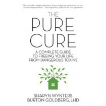 The Pure Cure: A Complete Guide to Freeing Your Life From Dangerous Toxins by Sharyn Wynters, 9781593765002