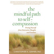 The Mindful Path to Self-Compassion: Freeing Yourself from Destructive Thoughts and Emotions by Christopher Germer, 9781593859756