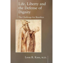 Life Liberty & the Defense of Dignity: The Challenge for Bioethics by Leon R. Kass, 9781594030475