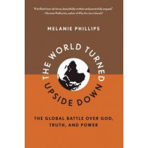 World Turned Upside Down: The Global Battle Over God, Truth, and Power by Melanie Phillips, 9781594035746