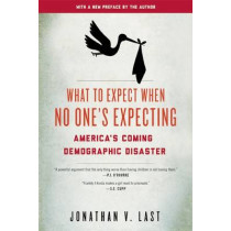 What to Expect When No One's Expecting: America's Coming Demographic Disaster by Jonathan V. Last, 9781594037313
