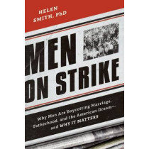 Men on Strike: Why Men Are Boycotting Marriage, Fatherhood, and the American Dream - and Why It Matters by Helen Smith, 9781594037627