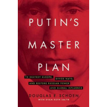 Putin's Master Plan: To Destroy Europe, Divide NATO, and Restore Russian Power and Global Influence by Douglas E. Schoen, 9781594038891
